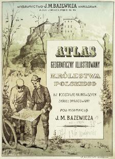 Atlas geograficzny illustrowany Królestwa Polskiego : na podstawie najnowszych źródeł opracowany