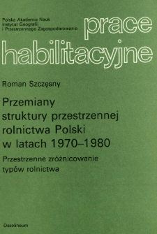 Przemiany struktury przestrzennej rolnictwa Polski w latach 1970-1980 : przestrzenne zróżnicowanie typów rolnictwa = Changes of the spatial structure of Polish agriculture in the years 1970-1980