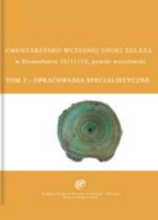 Cmentarzysko wczesnej epoki żelaza w Domasławiu 10/11/12, powiat wrocławski. Tom V. Opracowania specjalistyczne
